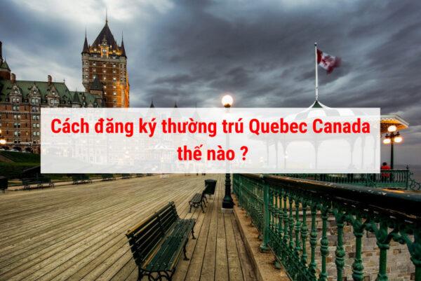 Cách đăng ký thường trú Quebec Canada như thế nào