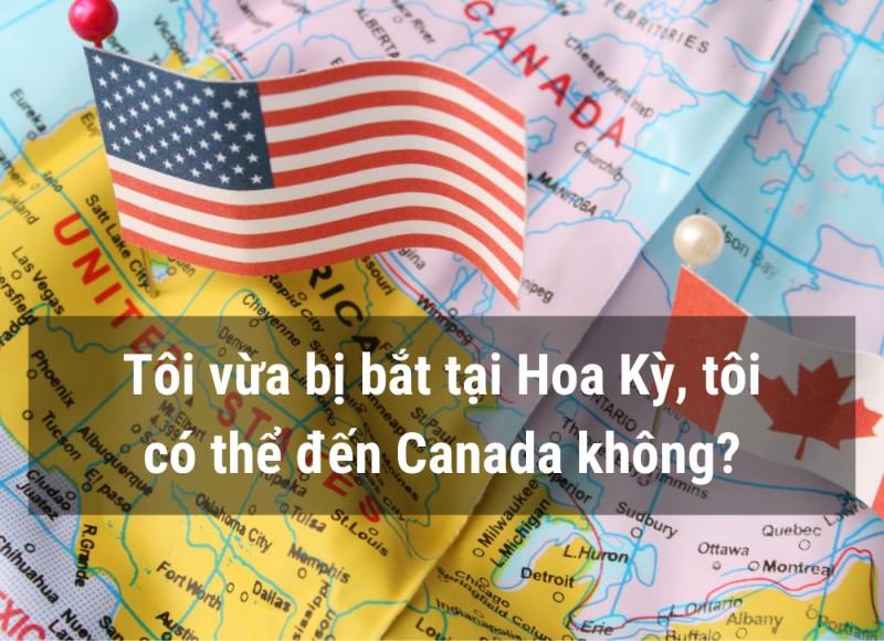 Tôi vừa bị bắt ở Mỹ có qua Canada được không